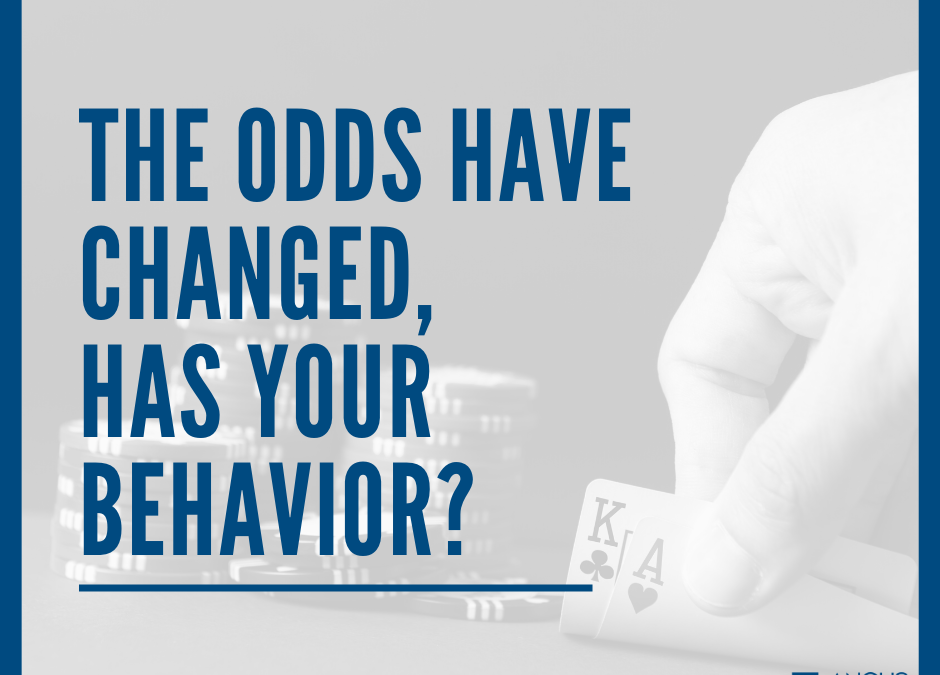 The odds have changed, has your behavior?